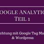 Google Analytics Teil 1: Einrichtung mit Google Tag Manager und WordPress