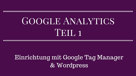 Google Analytics einrichten mit GTM & WordPress